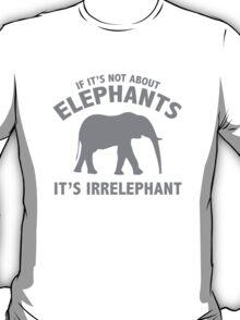 If It's Not About Elephants. It's Irrelephant. T-Shirt