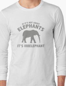If It's Not About Elephants. It's Irrelephant. Long Sleeve T-Shirt