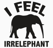 I Feel Irrelephant by DesignFactoryD