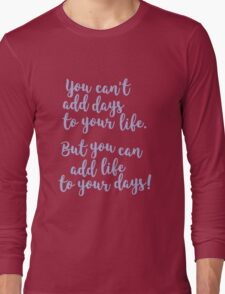 Dont't add days, add life! Long Sleeve T-Shirt