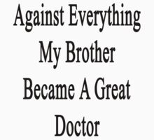 Against Everything My Brother Became A Great Doctor  by supernova23