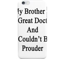 My Brother Is A Great Doctor And I Couldn't Be Prouder  iPhone Case/Skin