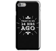 That is so 24 Hours Ago iPhone Case/Skin
