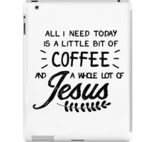 All I Need Today Is a Little Bit of Coffee and a Whole Lot of Jesus iPad Case/Skin