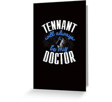 Tennant Will Always Be My Doctor. Doctor Who Greeting Card