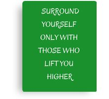 SURROUND YOURSELF ONLY WITH THOSE WHO LIFT YOU HIGHER Canvas Print