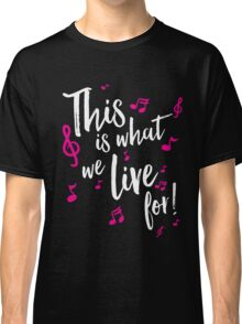 This is what we live for! Classic T-Shirt