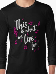 This is what we live for! Long Sleeve T-Shirt