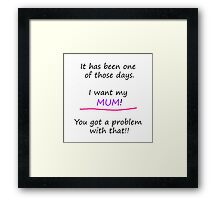 I want my mum. You got a problem with that! Framed Print