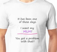 I want my mum. You got a problem with that! Unisex T-Shirt
