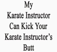 My Karate Instructor Can Kick Your Karate Instructor's Butt  by supernova23