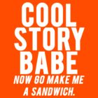 Cool Story Babe. Now go make me a sandwich by Alan Craker