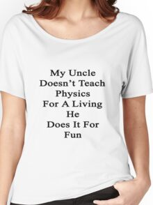 My Uncle Doesn't Teach Physics For A Living He Does It For Fun  Women's Relaxed Fit T-Shirt