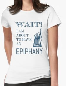 Wait! I am about to have an Epiphany Womens Fitted T-Shirt