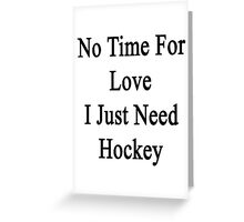 No Time For Love I Just Need Hockey  Greeting Card