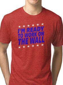 I'm Ready To Work On The Wall - Donald Trump #Trump2016 #DonaldTrump #TrumpForPresident Tri-blend T-Shirt