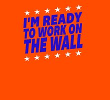 I'm Ready To Work On The Wall - Donald Trump #Trump2016 #DonaldTrump #TrumpForPresident Unisex T-Shirt
