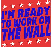 I'm Ready To Work On The Wall - Donald Trump #Trump2016 #DonaldTrump #TrumpForPresident Photographic Print