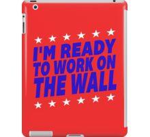 I'm Ready To Work On The Wall - Donald Trump #Trump2016 #DonaldTrump #TrumpForPresident iPad Case/Skin