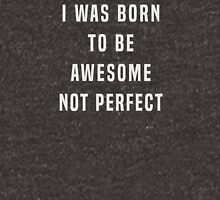 I was born to be awesome, not perfect Unisex T-Shirt