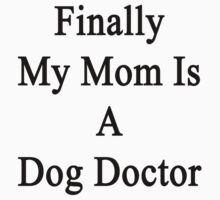 Finally My Mom Is A Dog Doctor  by supernova23