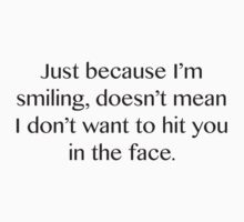 Just Because I'm Smiling, Doesn't Mean I Don't Want To Hit You In The Face. by DesignFactoryD