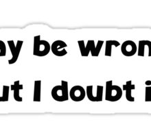 I May Be Wrong ... But I Doubt It! Sticker