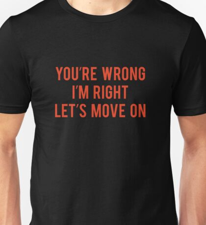 You're Wrong I'm Right Let's Move On Unisex T-Shirt