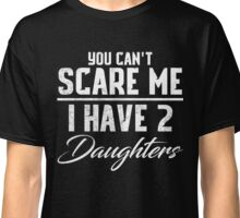 You Can't Scare Me I Have 2 Daughters! Classic T-Shirt