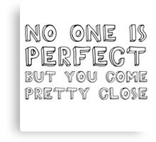 No One Is Perfect But You Come Pretty Close Canvas Print
