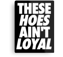 These Hoes Ain't Loyal [White] Metal Print