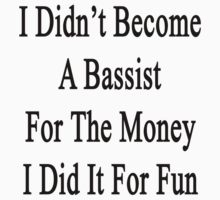 I Didn't Become A Bassist For The Money I Did It For Fun  by supernova23