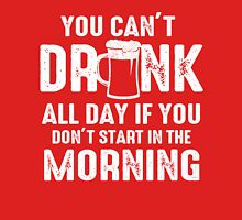 You Can't Drink All Day If You Don't Start In The Morning! Classic T-Shirt
