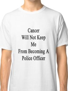 Cancer Will Not Keep Me From Becoming A Police Officer Classic T-Shirt