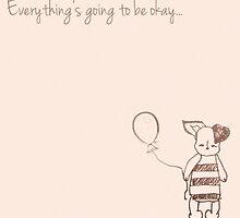 Everything Will Be Ok by bunhuggerdesign