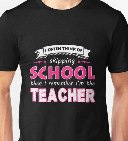 Teacher - I Often Think Of Skipping School Then I Remember I'm The Teacher Unisex T-Shirt