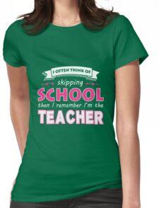 Teacher - I Often Think Of Skipping School Then I Remember I'm The Teacher Womens Fitted T-Shirt