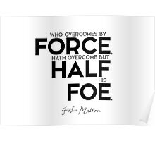 overcome by force, overcome half - john milton Poster