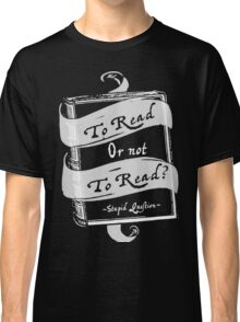 TO READ OR NOT TO READ Classic T-Shirt