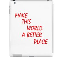 Make this world a better place iPad Case/Skin