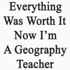 Everything Was Worth It Now I'm A Geography Teacher  by supernova23