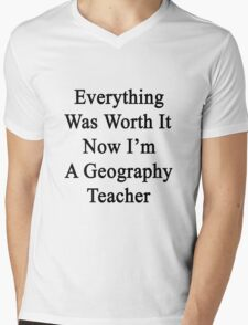Everything Was Worth It Now I'm A Geography Teacher  Mens V-Neck T-Shirt