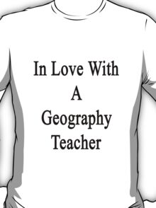 In Love With A Geography Teacher  T-Shirt