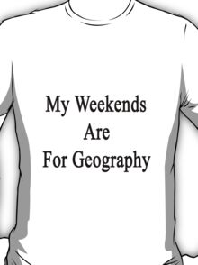 My Weekends Are For Geography  T-Shirt