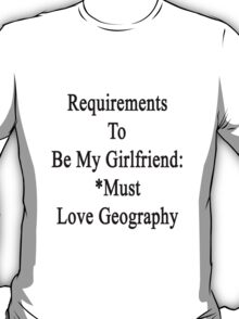 Requirements To Be My Girlfriend: *Must Love Geography  T-Shirt