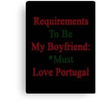 Requirements To Be My Boyfriend: *Must Love Portugal  Canvas Print