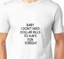 Baby I don't need dollar bills to have fun tonight  Unisex T-Shirt