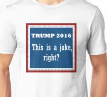 Trump 2016: This is a joke, right? Unisex T-Shirt