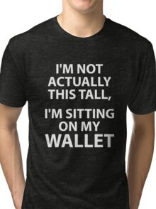 I'm Not Actually This Tall, I'm Sitting On My Wallet Tri-blend T-Shirt