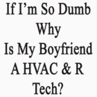 If I'm So Dumb Why Is My Boyfriend A HVAC & R Tech?  by supernova23